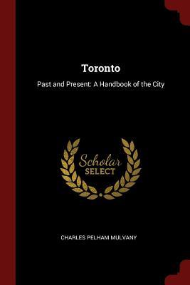 Toronto: Past and Present: A Handbook of the City - Mulvany, Charles Pelham