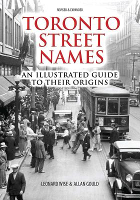 Toronto Street Names: An Illustrated Guide to Their Origins - Wise, Leonard, and Gould, Allan