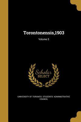 Torontonensis,1903; Volume 5 - University of Toronto Students' Adminis (Creator)