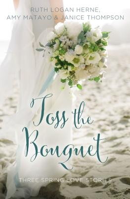 Toss the Bouquet: Three Spring Love Stories - Herne, Ruth Logan, and Matayo, Amy, and Thompson, Janice, Dr.