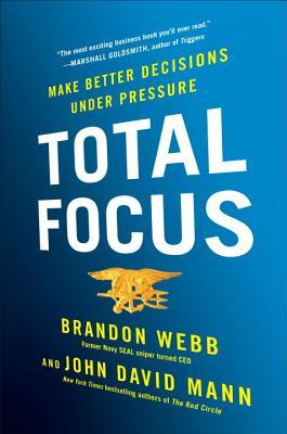 Total Focus: Make Better Decisions Under Pressure - Webb, Brandon, and Mann, John David