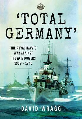 Total Germany: The Royal Navy's War Against the Axis Powers 1939 - 1945 - Wragg, David