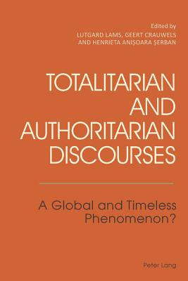 Totalitarian and Authoritarian Discourses: A Global and Timeless Phenomenon? - Lams, Lutgard (Editor), and Crauwels, Geert (Editor), and Serban, Henrieta Anisoara (Editor)
