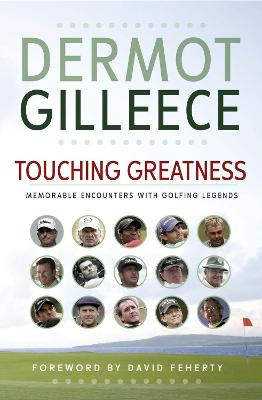Touching Greatness: Memorable Encounters with Golfing Legends - Gilleece, Dermot