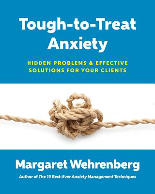 Tough-To-Treat Anxiety: Hidden Problems & Effective Solutions for Your Clients - Wehrenberg, Margaret, Psy