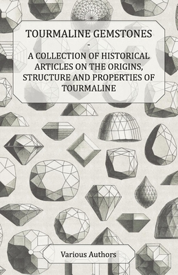 Tourmaline Gemstones - A Collection of Historical Articles on the Origins, Structure and Properties of Tourmaline - Various