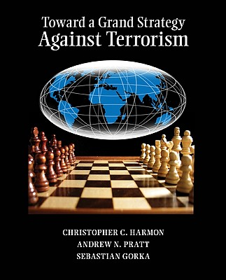 Toward a Grand Strategy Against Terrorism - Harmon, Christopher C, and Pratt, Andrew N, and Gorka, Sebastian, Dr., PhD