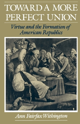 Toward a More Perfect Union: Virtue and the Formation of American Republics - Withington, Ann Fairfax