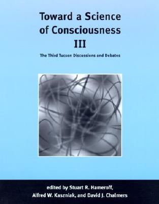 Toward a Science of Consciousness III: The Third Tucson Discussions and Debates - Hameroff, Stuart R (Editor), and Kaszniak, Alfred W (Editor), and Chalmers, David, Professor (Editor)