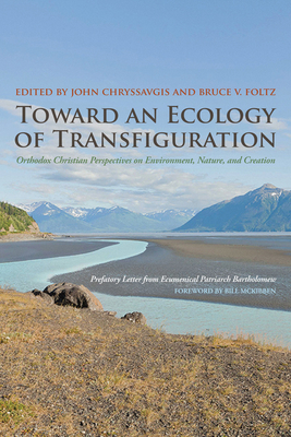 Toward an Ecology of Transfiguration: Orthodox Christian Perspectives on Environment, Nature, and Creation - Chryssavgis, John (Editor), and Foltz, Bruce V (Editor), and Bartholomew, Ecumenical Patriarch (Preface by)