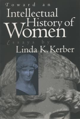 Toward an Intellectual History of Women: Essays by Linda K. Kerber - Kerber, Linda K