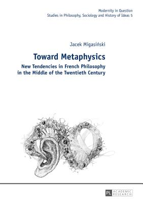 Toward Metaphysics: New Tendencies in French Philosophy in the Middle of the Twentieth Century - Migasinski, Jacek