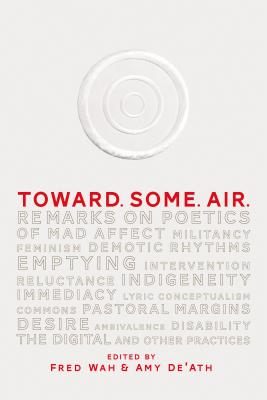 Toward. Some. Air.: Remarks on Poetics of Mad Affect, Militancy, Feminism, Demotic Rhythms, Emptying, Intervention, Reluctance, Indigeneity, Immediacy, Lyric Conceptualism, Commons, Pastoral Margins, Ambivalence, Desire, Disability, the Digital, and... - Wah, Fred, and De'ath, Amy