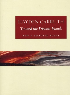 Toward the Distant Islands: New and Selected Poems - Carruth, Hayden