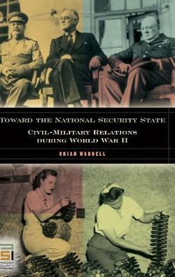Toward the National Security State: Civil-Military Relations During World War II - Waddell, Brian