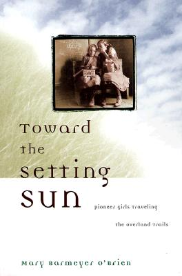 Toward the Setting Sun: Pioneer Girls Traveling the Overland Trails - O'Brien, Mary Barmeyer