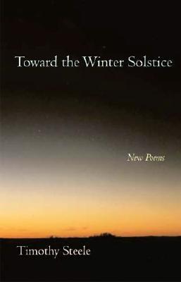 Toward the Winter Solstice: New Poems - Steele, Timothy, Professor