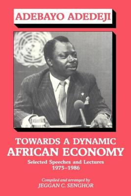 Towards a Dynamic African Economy: Selected Speeches and Lectures 1975-1986 - Adedeji, Adebayo, and Colley Senghor, Jeggan