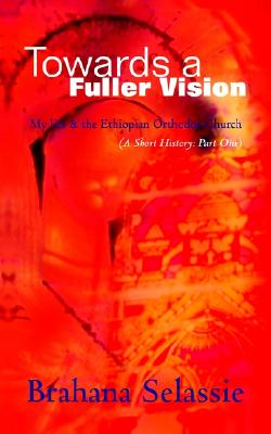 Towards a Fuller Vision: My Life & the Ethiopian Orthodox Church (a Short History: Part One) - Selassie, Brahana