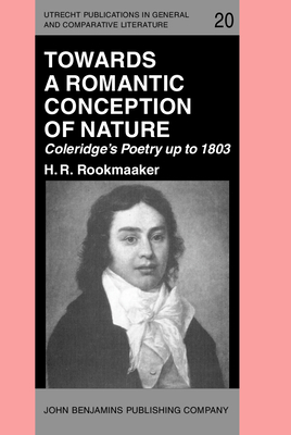 Towards a Romantic Conception of Nature: Coleridge's Poetry Up to 1803: A Study in the History of Ideas - Rookmaaker, H R