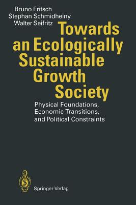 Towards an Ecologically Sustainable Growth Society: Physical Foundations, Economic Transitions, and Political Constraints - Fritsch, Bruno, and Schmidheiny, Stephan, and Seifritz, Walter