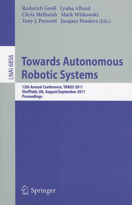 Towards Autonomous Robotic Systems: 12th Annual Conference, TAROS 2011, Sheffield, UK, August 31 - September 2, 2011, Proceedings - Gro, Roderich (Editor)