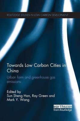 Towards Low Carbon Cities in China: Urban Form and Greenhouse Gas Emissions - Han, Sun Sheng (Editor), and Green, Ray (Editor), and Wang, Mark Y. (Editor)