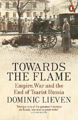 Towards the Flame: Empire, War and the End of Tsarist Russia - Lieven, Dominic