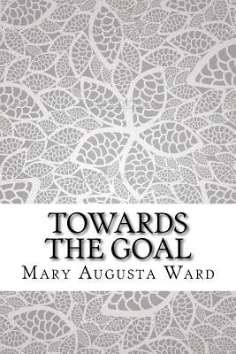 Towards the Goal - Ward, Mary Augusta