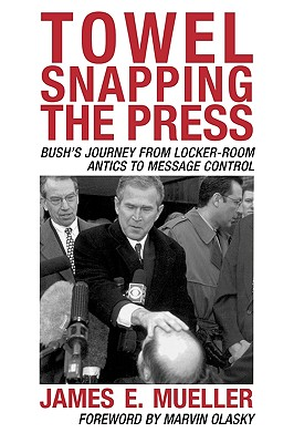 Towel Snapping the Press: Bush's Journey from Locker-Room Antics to Message Control - Mueller, James E, and Olasky, Marvin (Foreword by)