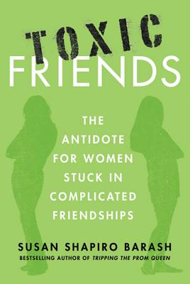Toxic Friends: The Antidote for Women Stuck in Complicated Friendships - Barash, Susan Shapiro