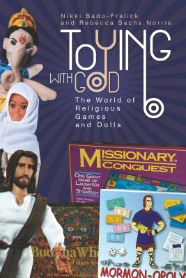 Toying with God: The World of Religious Games and Dolls - Bado-Fralick, Nikki, and Norris, Rebecca Sachs