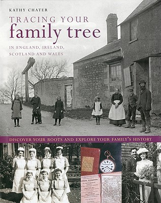 Tracing Your Family Tree: In England, Ireland, Scotland and Wales: Discover Your Roots and Explore Your Family's History - Chater, Kathy