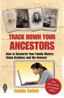 Track Down Your Ancestors: How to Research Your Family History Using Archives and the Internet - Catlett, Estelle