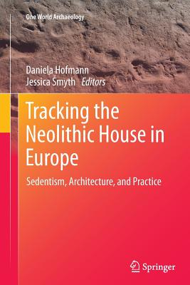 Tracking the Neolithic House in Europe: Sedentism, Architecture and Practice - Hofmann, Daniela (Editor)