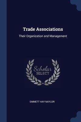 Trade Associations: Their Organization and Management - Naylor, Emmett Hay