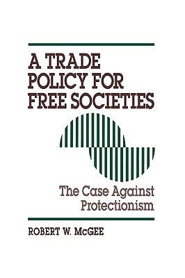 Trade Policy for Free Societies: The Case Against Protectionism - McGee, Robert