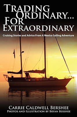 Trading Ordinary...for Extraordinary: Cruising Stories and Advice from a Mexico Sailing Adventure - Bershee, Carrie Caldwell