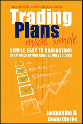 Trading Plans Made Simple: A Beginner's Guide to Planning for Trading Success - Clarke, Jacqueline, and Clarke, Davin