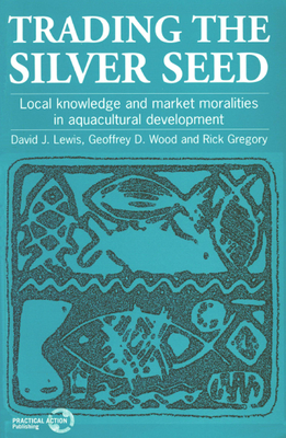 Trading the Silver Seed: Local Knowledge and Market Moralities in Aquaculture Development - Lewis, David