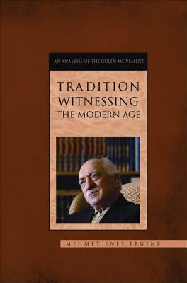 Tradition Witnessing the Modern Age: An Analysis of the Gulen Movement - Ergene, Mehmet Enes