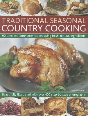 Traditional Seasonal Country Cooking: 90 Timeless Farmhouse Recipes Using Fresh, Natural Ingredients : Beautifully Illustrated with Over 400 Step-by-step Photographs - Banbery, Sarah