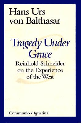 Tragedy Under Grace: Reinhold Schneider on the Experience of the West - Von Balthasar, Hans Urs, Cardinal, and McNeil, Brian (Translated by)