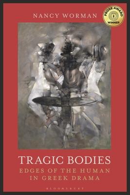 Tragic Bodies: Edges of the Human in Greek Drama - Worman, Nancy