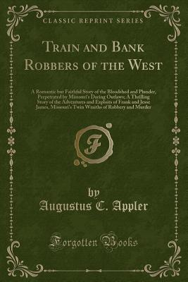 Train and Bank Robbers of the West: A Romantic But Faithful Story of the Bloodshed and Plunder, Perpetrated by Missouri's Daring Outlaws; A Thrilling Story of the Adventures and Exploits of Frank and Jesse James, Missouri's Twin Wraiths of Robbery and Mur - Appler, Augustus C
