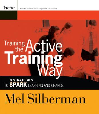 Training the Active Training Way: 8 Strategies to Spark Learning and Change - Silberman, Melvin L.