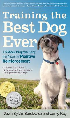 Training the Best Dog Ever: A 5-Week Program Using the Power of Positive Reinforcement - Kay, Larry, and Sylvia-Stasiewicz, Dawn
