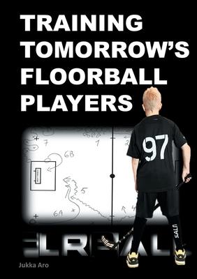 Training Tomorrow's Floorball Players: New and challenging floorball drills - Aro, Jukka
