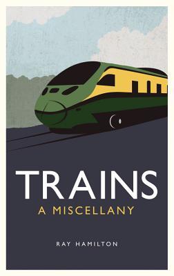 Trains: A Miscellany - Hamilton, Ray