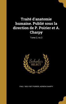 Traite D'Anatomie Humaine. Publie Sous La Direction de P. Poirier Et A. Charpy; Tome 4, PT. 2-3 - Poirier, Paul 1853-1907